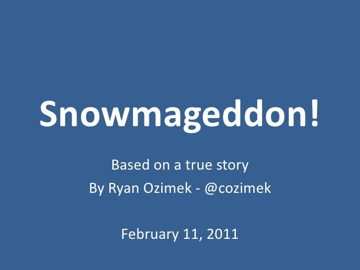 Snowmageddon!<br />Based on a true story<br />By Ryan Ozimek - @cozimek<br />February 11, 2011<br />