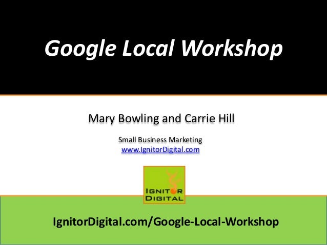 Google Local Workshop Mary Bowling and Carrie Hill Small Business Marketing www.IgnitorDigital.com  IgnitorDigital.com/Goo...