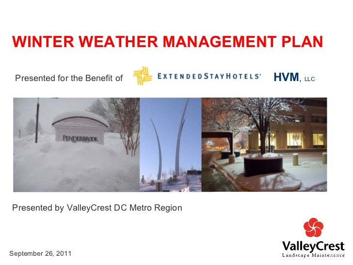 Presented by ValleyCrest DC Metro Region WINTER WEATHER MANAGEMENT PLAN September 26, 2011 Presented for the Benefit of  H...