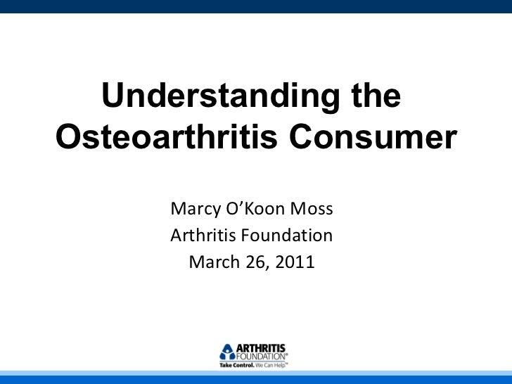 Understanding the  Osteoarthritis Consumer Marcy O'Koon Moss Arthritis Foundation March 26, 2011