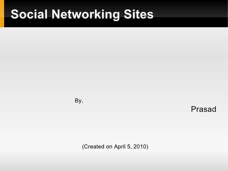 Social Networking Sites <ul><ul><ul><ul><ul><ul><ul><li>By, </li></ul></ul><li>Prasad </li></ul></ul></ul></ul>(Created on...