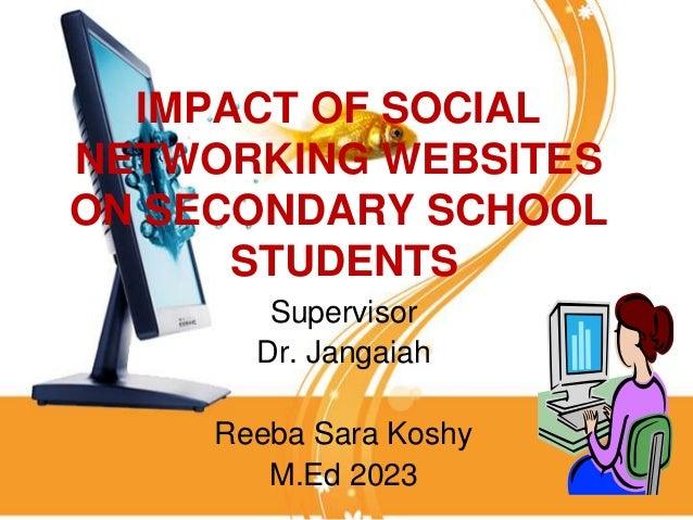 IMPACT OF SOCIALNETWORKING WEBSITESON SECONDARY SCHOOL      STUDENTS        Supervisor       Dr. Jangaiah     Reeba Sara K...