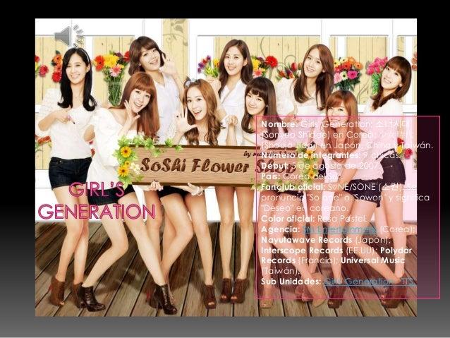 Nombre: Girls Generation; 소녀시대(Sonyeo Shidae) en Corea; 少女時代(Shoujo Jidai) en Japón, China y Taiwán.Número de integrantes:...