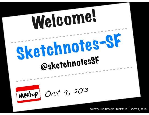 SKETCHNOTES-SF : MEETUP | OCT 9, 2013 Sketchnotes-SF Oct 9, 2013 @sketchnotesSF Welcome!