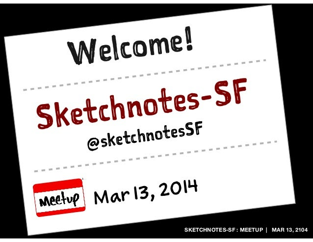 SKETCHNOTES-SF : MEETUP | MAR 13, 2104 Secnts-S Mr 1, 21 @secntsF Wloe!