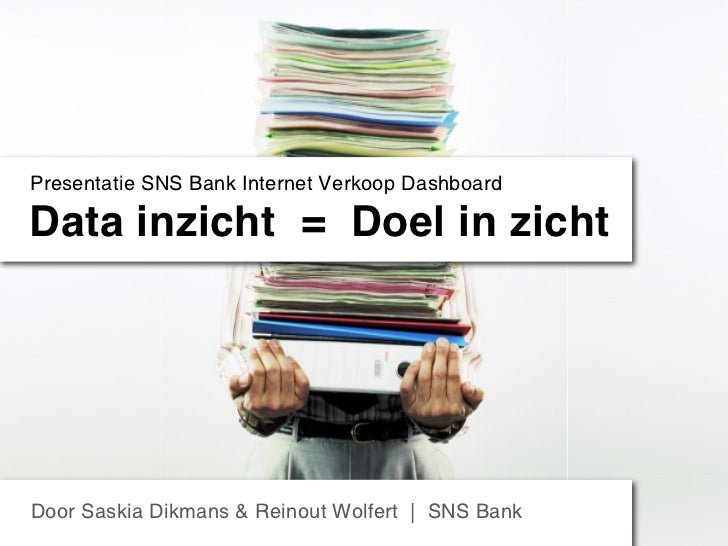 Presentatie SNS Bank Internet Verkoop DashboardData inzicht = Doel in zichtDoor Saskia Dikmans & Reinout Wolfert | SNS Bank
