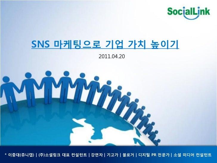 SNS 마케팅으로 기업 가치 높이기                                 2011.04.20* 이중대(쥬니캡) | (주)소셜링크 대표 컨설턴트 | 강연자 | 기고가 | 블로거 | 디지털 PR 젂문가 ...