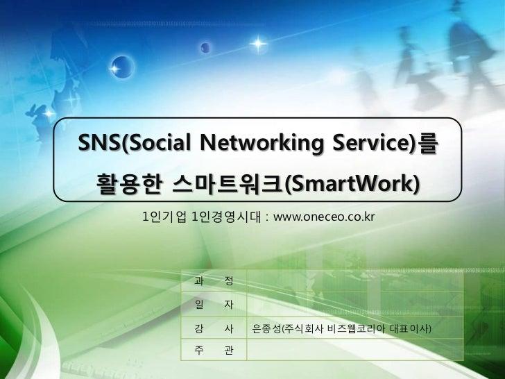 SNS(Social Networking Service)를 활용한 스마트워크(SmartWork)     1인기업 1인경영시대 : www.oneceo.co.kr           과   정           일   자   ...