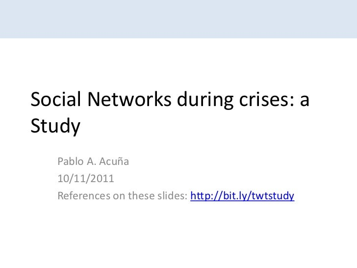 Social Networks during crises: aStudy   Pablo A. Acuña   10/11/2011   References on these slides: http://bit.ly/twtstudy