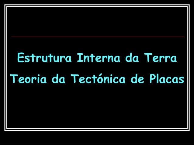 Estrutura Interna da Terra Teoria da Tectónica de Placas