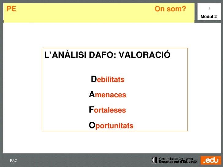 PE  On som?  <ul><li>L'ANÀLISI DAFO: VALORACIÓ </li></ul><ul><li>  D ebilitats </li></ul><ul><ul><ul><ul><ul><li>A menaces...