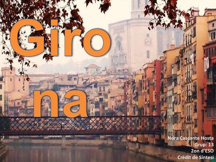 Girona<br />Nora Cascante Hosta<br />Grup: 13<br />2on d'ESO<br />Crèdit de Síntesi<br />