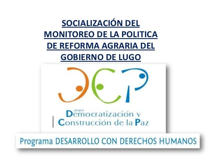 SOCIALIZACIÓN DEL MONITOREO DE LA POLITICA DE REFORMA AGRARIA DEL GOBIERNO DE LUGOSíntesis enero mayo 2011