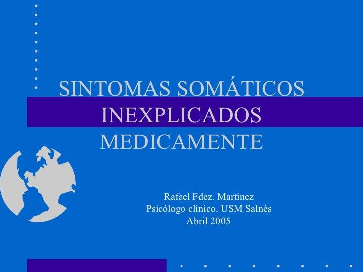 SINTOMAS SOMÁTICOS INEXPLICADOS MEDICAMENTE Rafael Fdez. Martínez Psicólogo clínico. USM Salnés Abril 2005