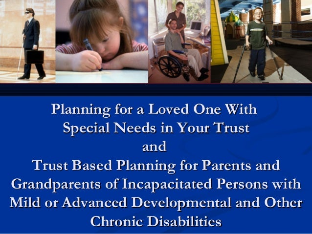 Planning for a Loved One With Special Needs in Your Trust and Trust Based Planning for Parents and Grandparents of Incapac...