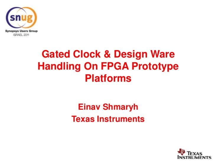 Gated Clock & Design Ware Handling On FPGA Prototype Platforms <br />Einav Shmaryh<br />Texas Instruments<br />