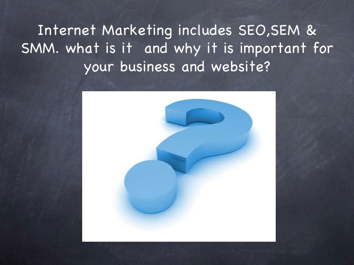 Internet Marketing includes SEO,SEM & SMM. what is it  and why it is important for your business and website?