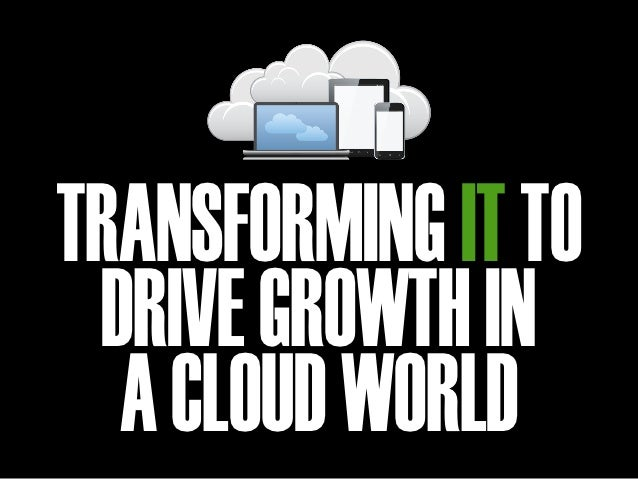 TRANSFORMING IT TO DRIVE GROWTH IN  A CLOUD WORLD