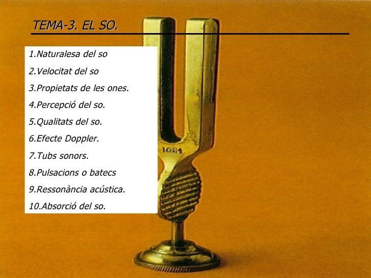 TEMA-3. EL SO. 1.Naturalesa del so 2.Velocitat del so 3.Propietats de les ones. 4.Percepció del so. 5.Qualitats del so. 6....