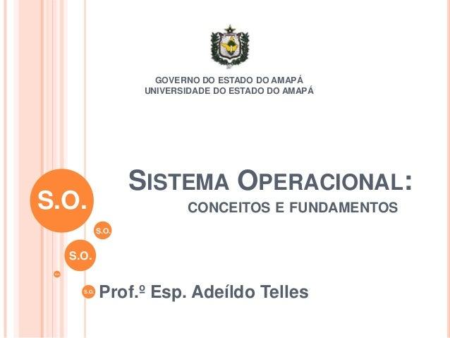 SISTEMA OPERACIONAL: Prof.º Esp. Adeíldo Telles GOVERNO DO ESTADO DO AMAPÁ UNIVERSIDADE DO ESTADO DO AMAPÁ S.O. S.O. S.O. ...