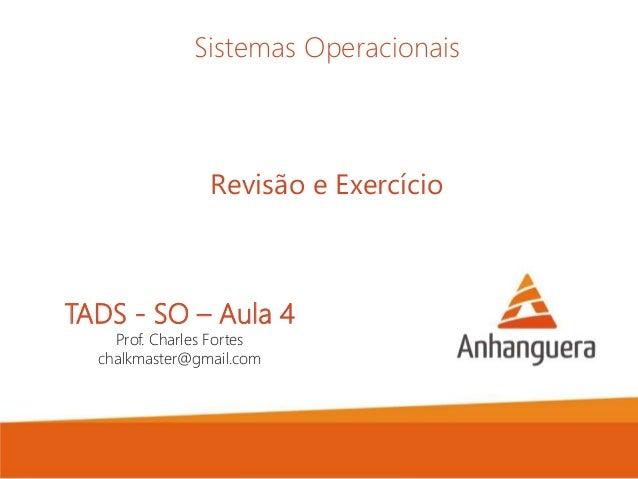 TADS - SO – Aula 4 Prof. Charles Fortes chalkmaster@gmail.com Sistemas Operacionais Revisão e Exercício