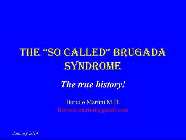 """The """"so called"""" Brugada syndrome The true history! Bortolo Martini M.D. Bortolo.martini@gmail.com  January 2014"""