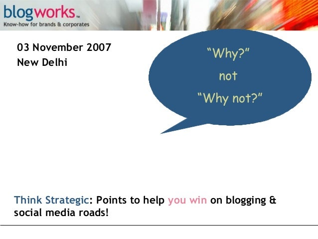 "03 November 2007 New Delhi  ""Why?"" not ""Why not?""  Think Strategic: Points to help you win on blogging & social media road..."
