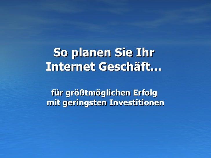 So planen Sie Ihr  Internet Geschäft…  für größtmöglichen Erfolg  mit geringsten Investitionen