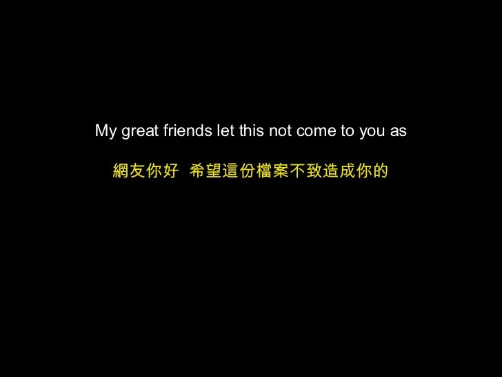 My great friends let this not come to you as 網友你好  希望這份檔案不致造成你的