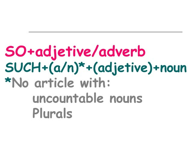 SO+adjetive/adverb  SUCH+(a/n)*+(adjetive)+noun *No article with: uncountable nouns Plurals
