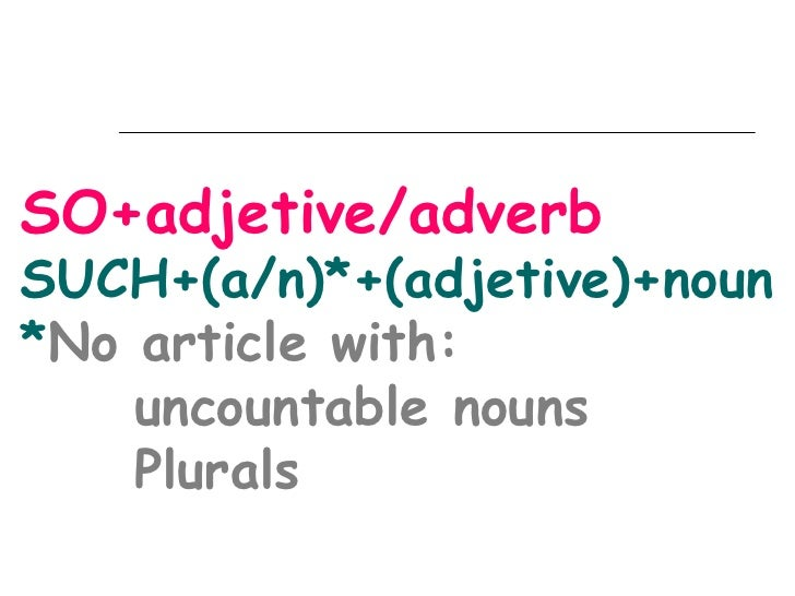 SO+adjetive/adverbSUCH+(a/n)*+(adjetive)+noun*No article with:    uncountable nouns    Plurals