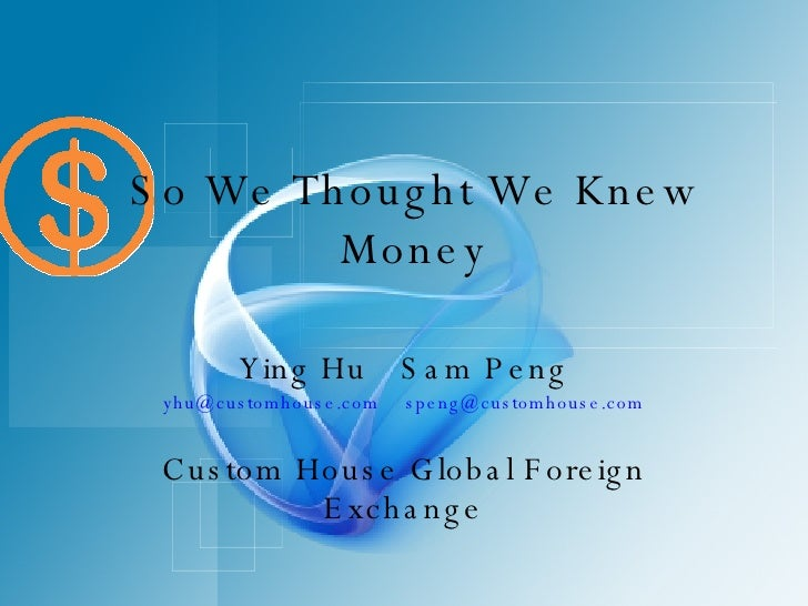 So We Thought We Knew Money Ying Hu Sam Peng [email_address] [email_address] Custom House Global Foreign Exchange