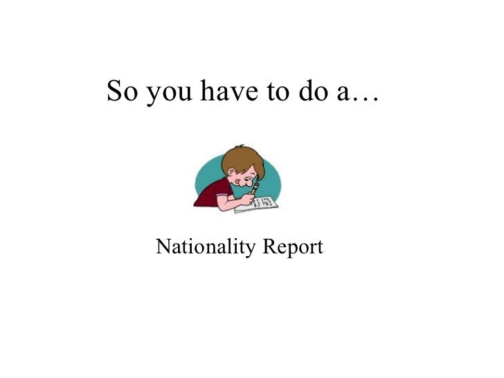 So You Have To Do A Nationality Report!