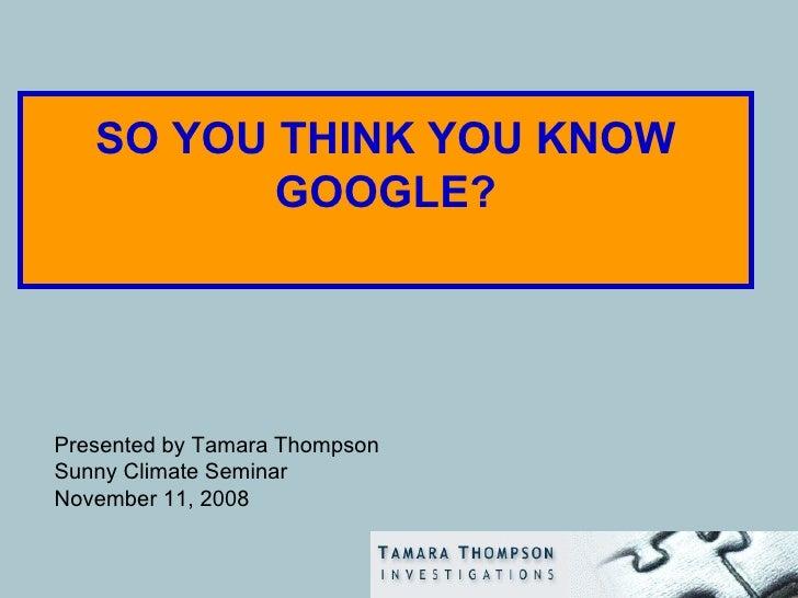 SO YOU THINK YOU KNOW GOOGLE? <ul><li>Presented by Tamara Thompson </li></ul><ul><li>Sunny Climate Seminar </li></ul><ul><...