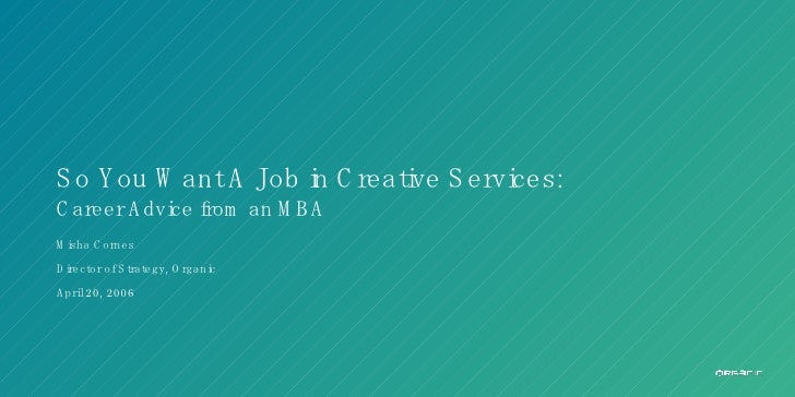 So You Want A Job in Creative Services: Career Advice from an MBA Misha Cornes Director of Strategy, Organic April 20, 2006