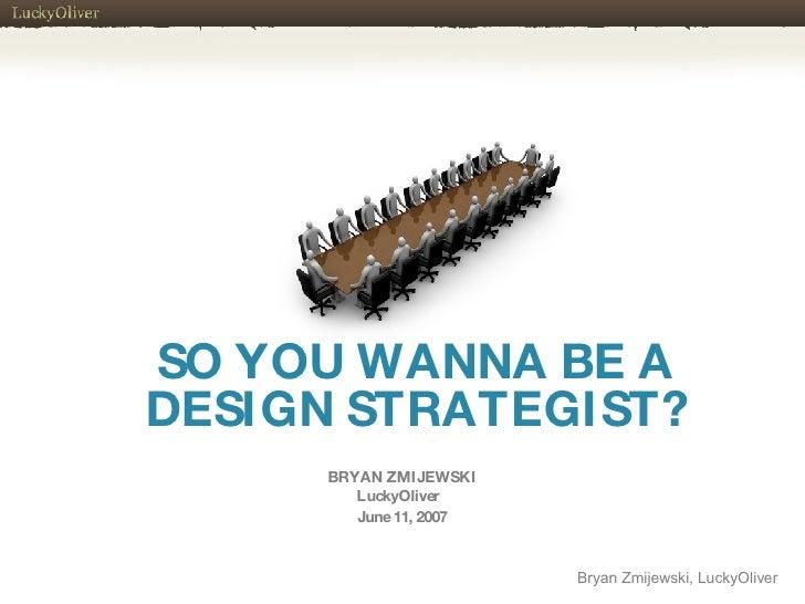 SO YOU WANNA BE A DESIGN STRATEGIST? BRYAN ZMIJEWSKI LuckyOliver  June 11, 2007