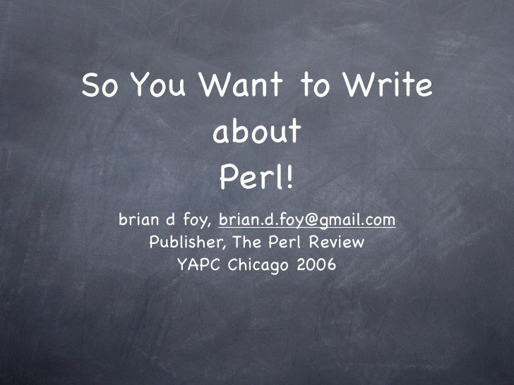 So You Want to Write        about         Perl!   brian d foy, brian.d.foy@gmail.com       Publisher, The Perl Review     ...