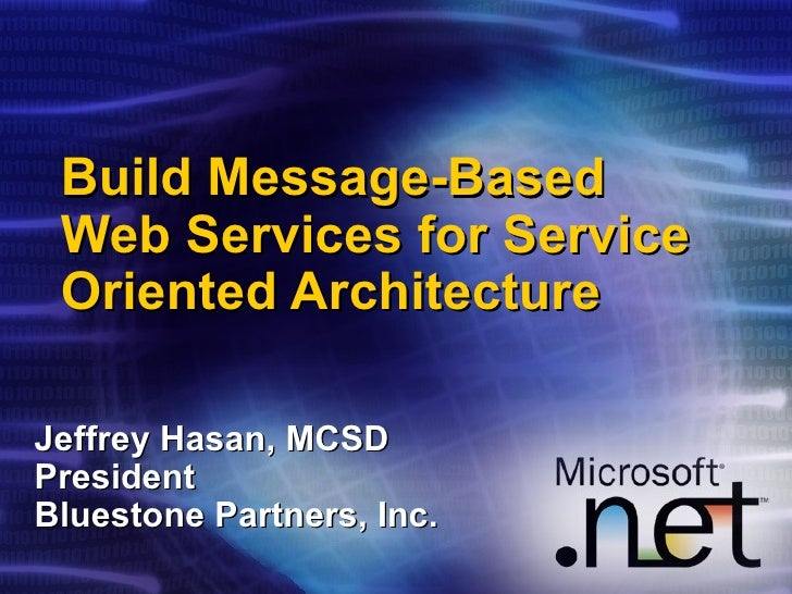 Build Message-Based Web Services for Service Oriented Architecture Jeffrey Hasan, MCSD President Bluestone Partners, Inc.