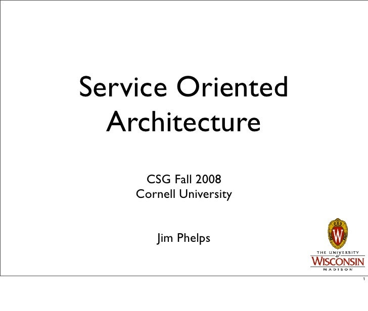 Service Oriented   Architecture      CSG Fall 2008     Cornell University           Jim Phelps                           1