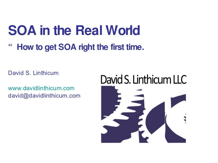 "SOA in the Real World "" How to get SOA right the first time. David S. Linthicum  www.davidlinthicum.com [email_address]"