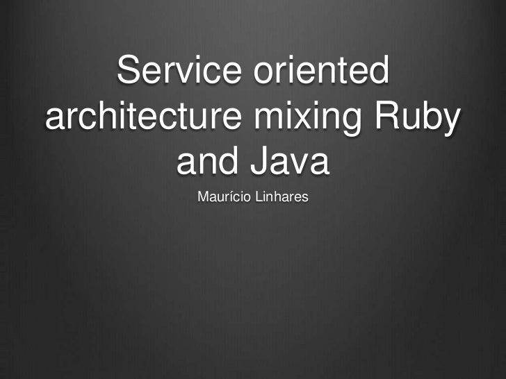 Service orientedarchitecture mixing Ruby        and Java        Maurício Linhares
