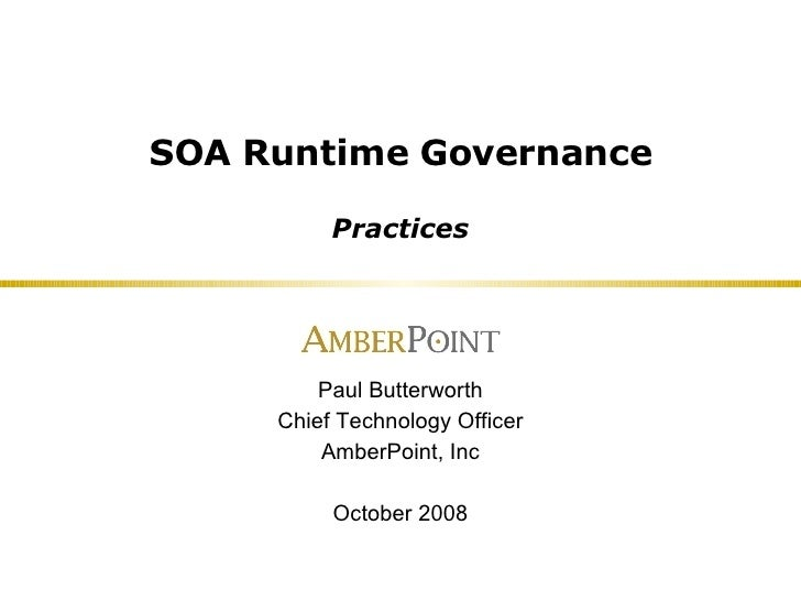 SOA Runtime Governance Practices Paul Butterworth Chief Technology Officer AmberPoint, Inc October 2008