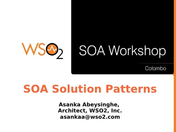 SOA Solution Patterns      Asanka Abeysinghe,      Architect, WSO2, Inc.       asankaa@wso2.com