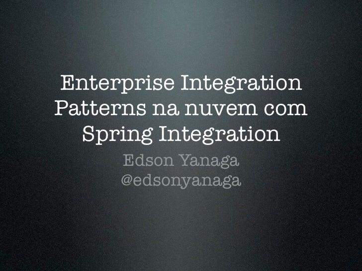 Enterprise IntegrationPatterns na nuvem com  Spring Integration     Edson Yanaga     @edsonyanaga