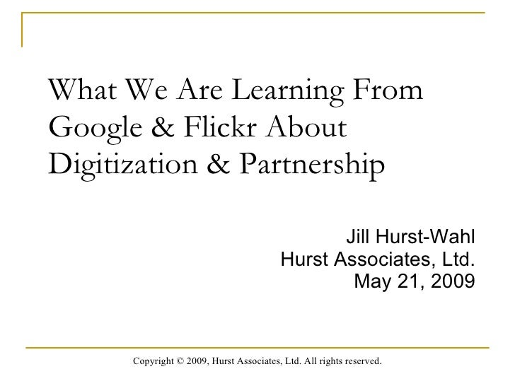 What We Are Learning From Google & Flickr About Digitization & Partnership  Jill Hurst-Wahl Hurst Associates, Ltd. May 21,...
