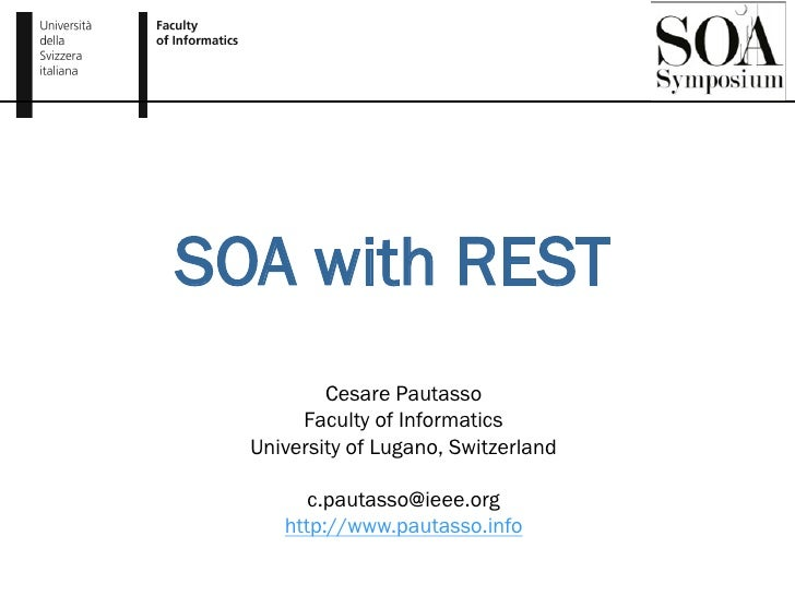 SOA with REST           Cesare Pautasso        Faculty of Informatics   University of Lugano, Switzerland          c.pauta...