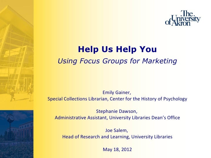 Help Us Help You    Using Focus Groups for Marketing                           Emily Gainer,Special Collections Librarian,...