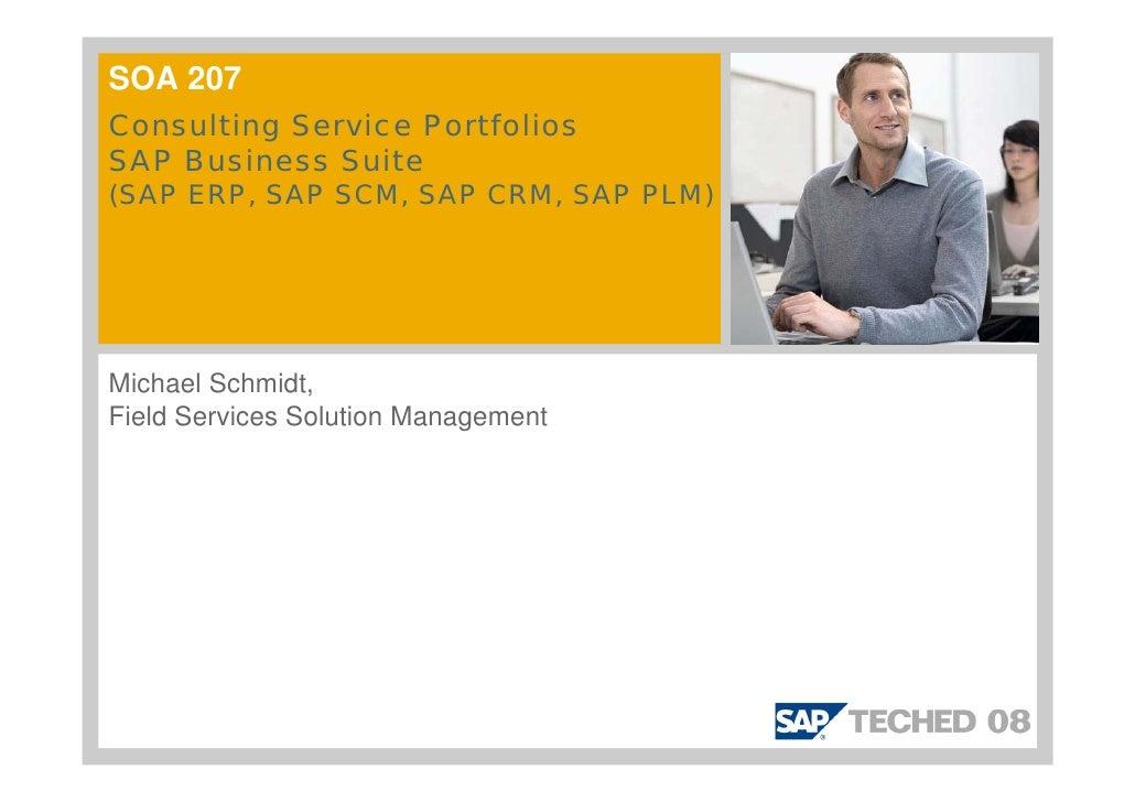SOA 207 Consulting Service Portfolios SAP Business Suite (SAP ERP, SAP SCM, SAP CRM, SAP PLM)     Michael Schmidt, Field S...