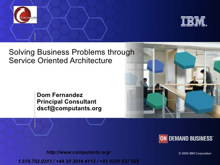 Dom Fernandez  Principal Consultant dscf @computants.org   Solving Business Problems through Service Oriented Architecture