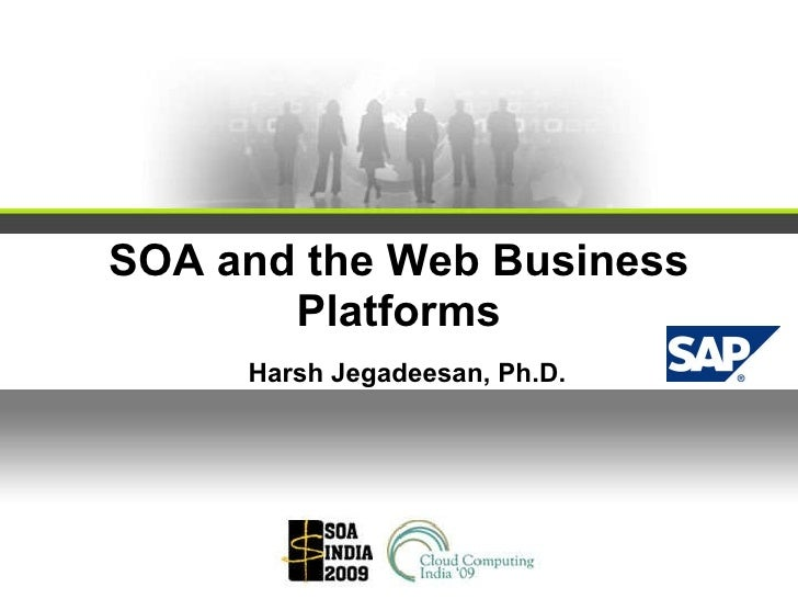SOA and the Web Business Platforms Harsh Jegadeesan, Ph.D.